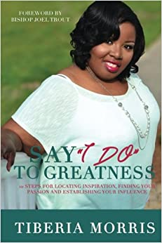 Book Say 'I Do' To Greatness: 10 Steps For Locating Inspiration, Finding Your Passion And Establishing Your Influence