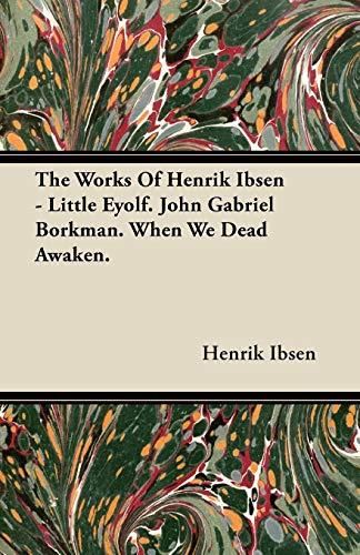 (The Works of Henrik Ibsen - Little Eyolf. John Gabriel Borkman. When We Dead Awaken.)