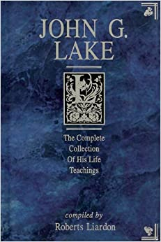 John G. Lake : The Complete Collection of His Life Teachings