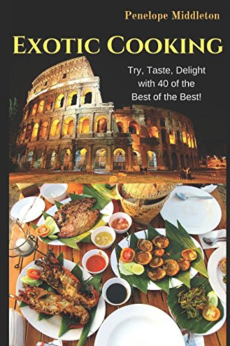 Exotic Cooking: Try, Taste, Delight with 40 of the Best of the Best! by Penelope Middleton