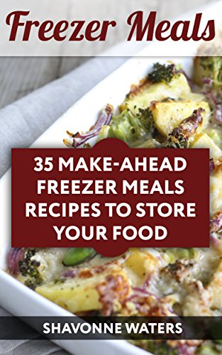 Freezer Meals: 35 Make-Ahead Freezer Meals Recipes To Store Your Food by Shavonne  Waters