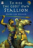 To Ride the Gods' Own Stallion, Diane Lee Wilson and Dorling Kindersley Publishing Staff, 0789468026