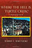 Where the Hell Is Turtle Creek?, Barrie C. Bartulski, 1462041094
