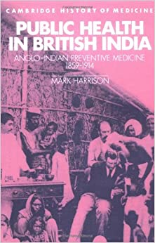 Public Health in British India: Anglo-Indian Preventive Medicine 1859-1914 (Cambridge Studies in the History of Medicine)