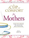 A Cup Of Comfort for Mothers: Stories that celebrate the women who give us everything (Cup of Comfort Books)