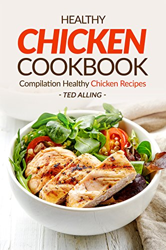 Healthy Chicken Cookbook - Compilation Healthy Chicken Recipes: Express Chicken Thigh Recipes - Easy Boneless Chicken recipes and Baked chicken recipes