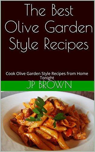 The Best Olive Garden Style Recipes: Cook Olive Garden Style Recipes from Home Tonight