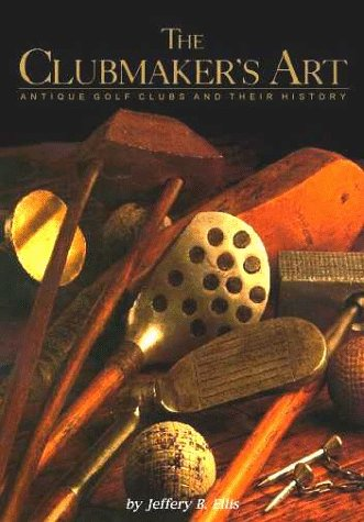 The Clubmaker's Art: Antique Golf Clubs & Their History