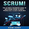 Scrum!: The Ultimate Beginners' Guide to Mastering Scrum to Boost Productivity & Beat Deadlines Audiobook by Adam Vardy Narrated by Beau Morgan