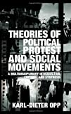 Theories of Political Protest and Social Movements : A Multidisciplinary Introduction, Critique, and Synthesis, Opp, Karl-Dieter, 0415483891