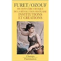 DICTIONNAIRE CRITIQUE REVOLUTION FRANCAISE. Institutions et créations