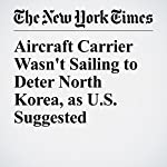 Aircraft Carrier Wasn't Sailing to Deter North Korea, as U.S. Suggested | Mark Landler,Eric Schmitt