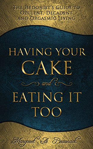 Having Your Cake and Eating It Too: The Hedonist's Guide to Opulent, Decadent and Orgasmic Living
