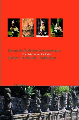 Die große Welt der Gartenzwerge: Mythen, Herkunft, Traditionen: Ein historischer Rückblick