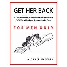Get Her Back: FOR MEN ONLY - A Complete Step-by-Step Guide on How to Get Your Ex Girlfriend Back and Keep Her for Good