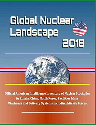 Global Nuclear Landscape 2018 - Official American Intelligence Inventory of Nuclear Stockpiles in Russia, China, North Korea, Facilities Maps, Warheads and Delivery Systems including Missile Forces