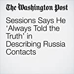 Sessions Says He 'Always Told the Truth' in Describing Russia Contacts | Matt Zapotosky,Sari Horwitz