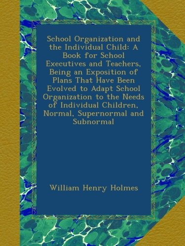 Read Online School Organization and the Individual Child: A Book for School Executives and Teachers, Being an Exposition of Plans That Have Been Evolved to Adapt ... Children, Normal, Supernormal and Subnormal ebook