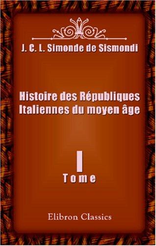 Download Histoire des Républiques Italiennes du moyen âge: Tome 1 (French Edition) pdf