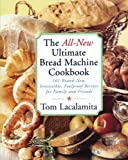 The All New Ultimate Bread Machine Cookbook: 101 Brand New Irresistible Foolproof Recipes For Family And Friends