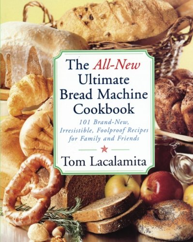 The All New Ultimate Bread Machine Cookbook: 101 Brand New Irresistible Foolproof Recipes For Family And Friends by Tom Lacalamita