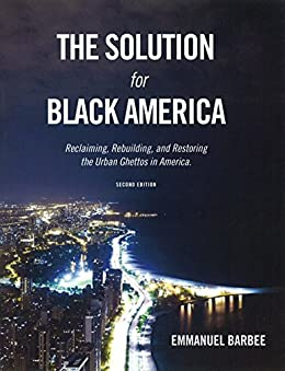 The Solution For Black America: Reclaiming, Rebuilding, And Restoring The Urban Ghettos In America.: Second Edition by [Barbee, Emmanuel]