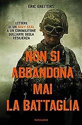 Non si abbandona mai la battaglia: Lettere di un Navy SEAL a un commilitone sull'arte della resilienza (Italian Edition)