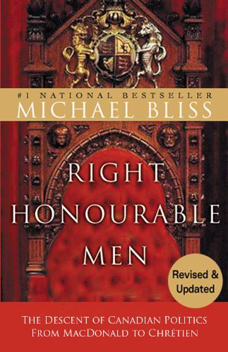 Right Honourable Men: The Descent of Canadian Politics from MacDonald to Chretien
