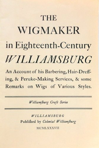 The Wigmaker in Eighteenth-Century Williamsburg: An Account of His Barbering, Hair-Dreffing, & Peruke-making Services, & Some Remarks on Wigs of Various Styles
