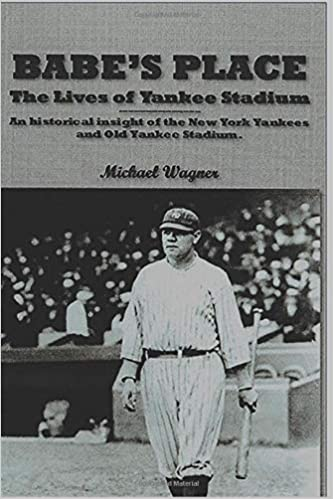 Babe's Place: The Lives of Yankee Stadium: Mr  Michael Philip Wagner