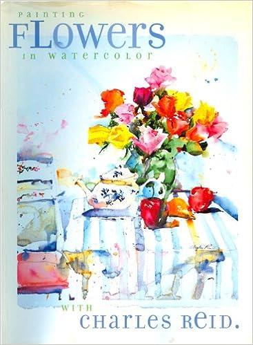 Painting Flowers in Watercolor with Charles Reid: Charles Reid ...
