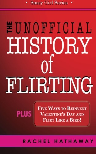 The Unofficial History of Flirting: Plus Five Ways to Reinvent Valentine's Day and Flirt Like a Bird (Sassy Girl Series)