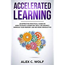 Accelerated Learning: An Effective Practical Guide on How to Easily Learn Any Skill or Subject, Improve Your Memory, and Be More Productive