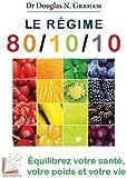 Le régime 80/10/10: Equilibrez votre santé, votre poids et votre vie.