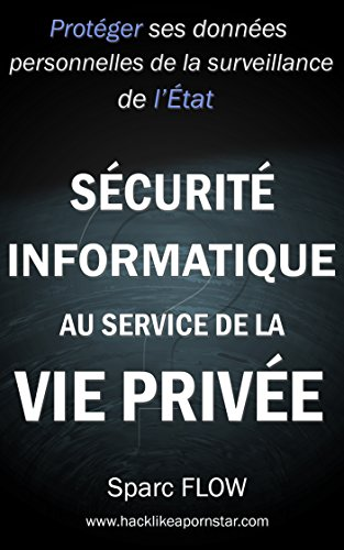 Sécurité informatique au service de la vie privée: Protéger ses données personnelles de la surveillance de l'état (Hacking the planet t. 4) (French Edition)