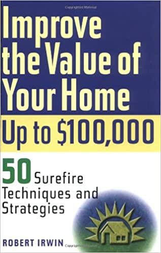 Improve the value of your home up to $100,000 : 50 surefire techniques and strategies