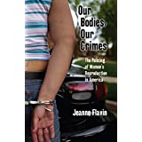 Our Bodies, Our Crimes: The Policing of Women S Reproduction in America