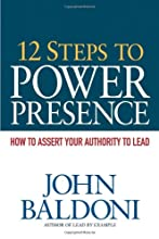 12 Steps to Power Presence: How to Exert Your Authority to Lead