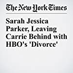 Sarah Jessica Parker, Leaving Carrie Behind with HBO's 'Divorce' | Susan Dominus