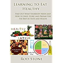 Learning to Eat Healthy: Find Out What Your Body Needs and How to Shop; Store; and Prepare For The Best in Taste and Health (Healthy Food Series Book 6)