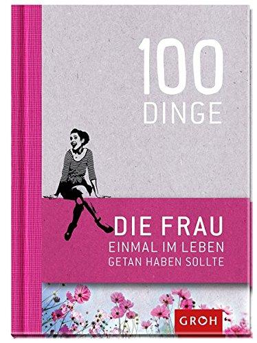 100 Dinge, die FRAU einmal im Leben getan haben sollte: Geschenkewelt Freundinnen