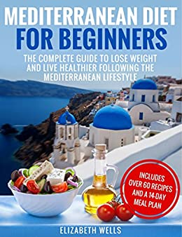 Mediterranean Diet For Beginners: The Complete Guide To Lose Weight And Live Healthier Following The Mediterranean Lifestyle by [Wells, Elizabeth]