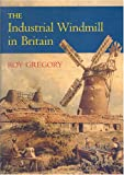 The Industrial Windmill in Britain, Roy Gregory, 1860773346