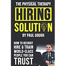 The Physical Therapy Hiring Solution: How To Recruit, Hire And Train World-class People You Can Trust