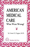 American Medical Care : What Went Wrong?, Loran E. Coppoc, 155605338X