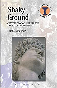 Shaky Ground: Context, Connoisseurship and the History of Roman Art (Debates in Archaeology)