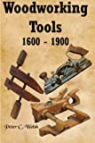 Woodworking Tools 1600 - 1900, Peter Welsh, 1460915623