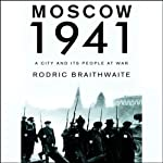 Moscow 1941: A City and Its People at War | Rodric Braithwaite