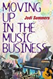 Moving up in the Music Business, Jodi Summers, 158115061X
