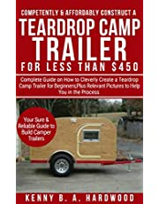 Competently&Affordably Construct a Teardrop Camp Trailer for Less than $450: Complete Guide onHow to CleverlyCreate a Teardrop Camp Trailer forBeginners;Plus ... Relevant Pictures toHelpYou in the Process